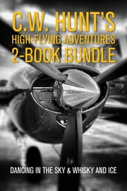 C.W. Hunt's High-Flying Adventures 2-Book Bundle - Dancing in the Sky / Whisky and Ice ebook by C.W. Hunt
