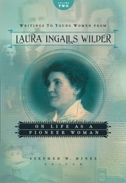 Writings to Young Women from Laura Ingalls Wilder - Volume Two - On Life As a Pioneer Woman ebook by Laura Ingalls Wilder,Stephen W. Hines