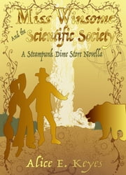Miss Winsome and the Scientific Society - A Steampunk Dime Store Novella ebook by Alice E Keyes