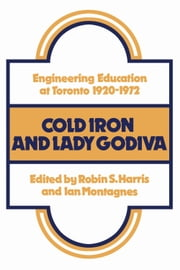Cold Iron and Lady Godiva - Engineering Education at Toronto 1920-1972 ebook by Ian Montagnes, Robin Harris