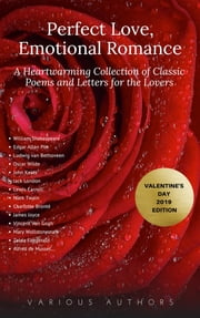 Perfect Love, Emotional Romance: A Heartwarming Collection of 100 Classic Poems and Letters for the Lovers (Valentine's Day 2019 Edition) ebook by William Shakespeare, Christina Rossetti, Walt Whitman,...