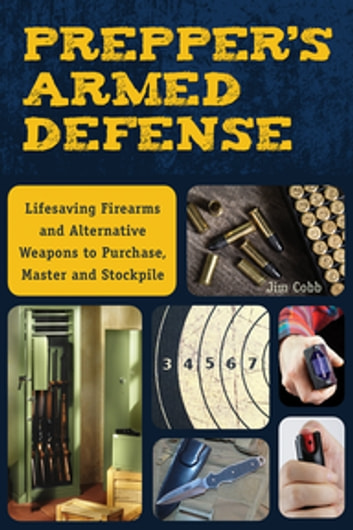 Prepper's Armed Defense - Lifesaving Firearms and Alternative Weapons to Purchase, Master and Stockpile ebook by Jim Cobb