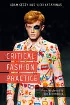 Critical Fashion Practice - From Westwood to Van Beirendonck eBook by Adam Geczy, Vicki Karaminas