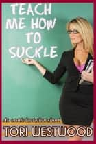 Teach Me How To Suckle ebook by Tori Westwood
