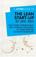 A Joosr Guide to... The Lean Start-Up by Eric Ries: How Today's Entrepreneurs Use Continuous Innovation to Create Radically Successful Businesses ebook by Joosr