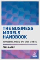 The Business Models Handbook - Templates, Theory and Case Studies ebook by Paul Hague
