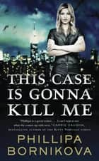 This Case Is Gonna Kill Me ebook by Phillipa Bornikova