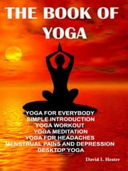 The Book of Yoga - Yoga for Everybody Simple Introduction Yoga Workout Yoga Meditation Yoga for Headaches Menstrual Pains and Depression Desktop Yoga ebook by David I. Hester