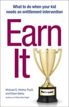 Earn It! - What to Do When Your Kid Needs an Entitlement Intervention ebook by Michael G. Wetter, PsyD, Eileen Bailey