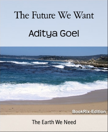 The Future We Want - The Earth We Need ebook by Aditya Goel