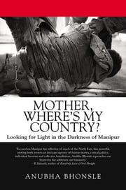 Mother, Where's My Country? - Looking for Light in the Darkness of Manipur ebook by Anubha Bhonsle