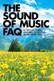 The Sound of Music FAQ - All That's Left to Know About Maria, the von Trapps and Our Favorite Things ebook by Barry Monush