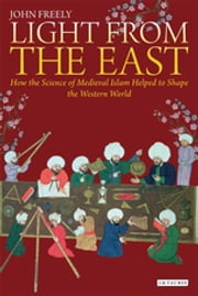 Light from the East - How the Science of Medieval Islam helped to shape the Western World ebook by John Freely