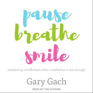 Pause, Breathe, Smile - Awakening Mindfulness When Meditation Is Not Enough audiobook by Gary Gach