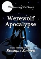 Werewolf Apocalypse - The Amazing Wolf Boy, #4 ebook by Roxanne Smolen