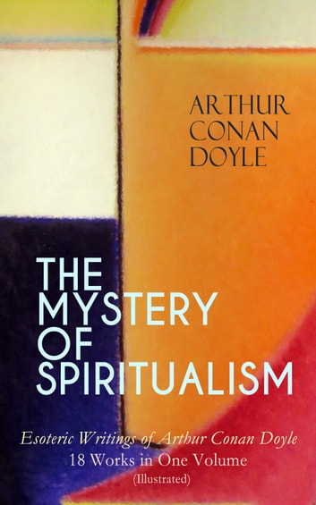 THE MYSTERY OF SPIRITUALISM – Esoteric Writings of Arthur Conan Doyle: 18 Works in One Volume (Illustrated) - The History of Spiritualism, The New Revelation, The Vital Message,The Wanderings of a Spiritualist, The Spiritualist's Reader, The Edge of the Unknown, Stranger Than Fiction, The Uncharted Coast… ebook by Arthur Conan Doyle