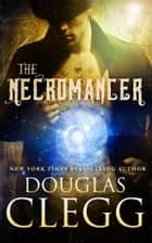 The Necromancer - Gaslamp Occult Gothic Supernatural Horror ebook by Douglas Clegg