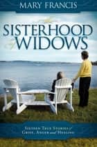 The Sisterhood of Widows - Sixteen True Stories of Grief, Anger and Healing ebook by