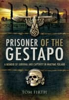 Prisoner of the Gestapo - A Memoir of Survival and Captivity in Wartime Poland ebook by Tom Firth