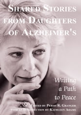 Shared Stories from Daughters of Alzheimer's - Writing a Path to Peace ebook by Persis Granger