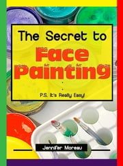 The Secret to Face Painting - P.S. It's Really Easy ebook by Jennifer Moreau