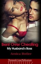 Bent Over Cheating: My Husband's Boss - My Husband's Boss, #3 ebook by Arnica Butler