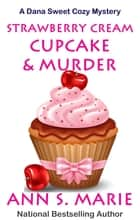 Strawberry Cream Cupcake & Murder ebook by Ann S. Marie