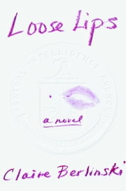 Loose Lips - A Novel ebook by Claire Berlinski