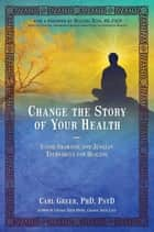 Change the Story of Your Health - Using Shamanic and Jungian Techniques for Healing ebook by Carl Greer