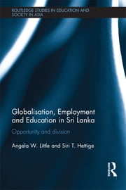 Globalisation, Employment and Education in Sri Lanka - Opportunity and Division ebook by Angela W. Little,Siri T. Hettige