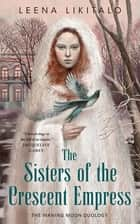 The Sisters of the Crescent Empress ebook by Leena Likitalo