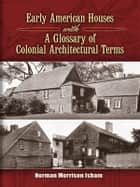 Early American Houses - With A Glossary of Colonial Architectural Terms ebook by Norman Morrison Isham