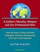 A Soldier's Morality, Religion, and Our Professional Ethic: Does the Army's Culture Facilitate Integration, Character Development, and Trust in the Profession? Gay Pride, Army Ethic ebook by Progressive Management