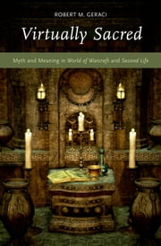 Virtually Sacred: Myth and Meaning in World of Warcraft and Second Life ebook by Robert M. Geraci