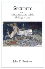 Security - Politics, Humanity, and the Philology of Care ebook by John T. Hamilton