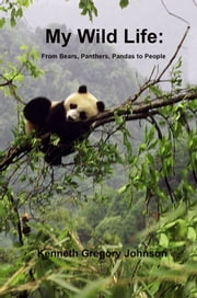 My Wild Life - From Bears, Panthers, Pandas to People ebook by Kenneth Gregory Johnson