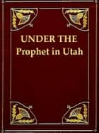 Under the Prophet in Utah: The National Menace of a Political Priestcraft ebook by Frank J. Cannon, Harvey J. O'Higgins