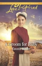 A Groom For Ruby (Mills & Boon Love Inspired) (The Amish Matchmaker, Book 5) ebook by Emma Miller