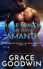 Tra le braccia dei suoi amanti eBook by Grace Goodwin