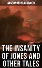 The Insanity of Jones and Other Tales - The Ultimate Collection of Supernatural Stories ebook by Algernon Blackwood