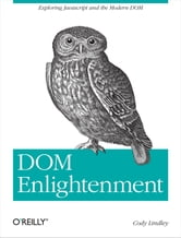 DOM Enlightenment - Exploring JavaScript and the Modern DOM ebook by Cody Lindley