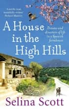 A House in the High Hills - Dreams and Disasters of Life in a Spanish Farmhouse ebook by Selina Scott