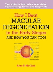 How I Beat Macular Degeneration in the Early Stages and How You Can, Too! - Your guide to improving your vision, higher energy levels, and longer life ebook by Alan N. McClain