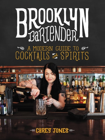 Brooklyn Bartender - A Modern Guide to Cocktails and Spirits eBook by Carey Jones