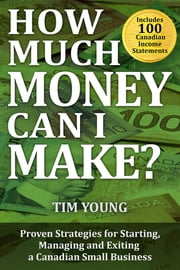 How Much Money Can I Make?: Proven Strategies for Starting, Managing and Exiting a Canadian Small Business ebook by Tim Young