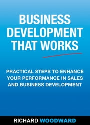 Business Development That Works - Practical Steps to Enhance your Performance in Sales and Business Development ebook by Richard Woodward