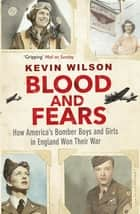 Blood and Fears - How America's Bomber Boys and Girls in England Won their War ebook by Kevin Wilson