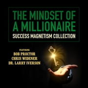 The Mindset of a Millionaire - Success Magnetism Collection audiobook by Bob Proctor, Chris Widener, Dr. Larry Iverson,...