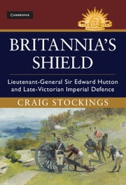 Britannia's Shield - Lieutenant-General Sir Edward Hutton and Late-Victorian Imperial Defence ebook by Craig Stockings