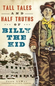 Tall Tales and Half Truths of Billy the Kid ebook by John LeMay,Elvis E. Fleming